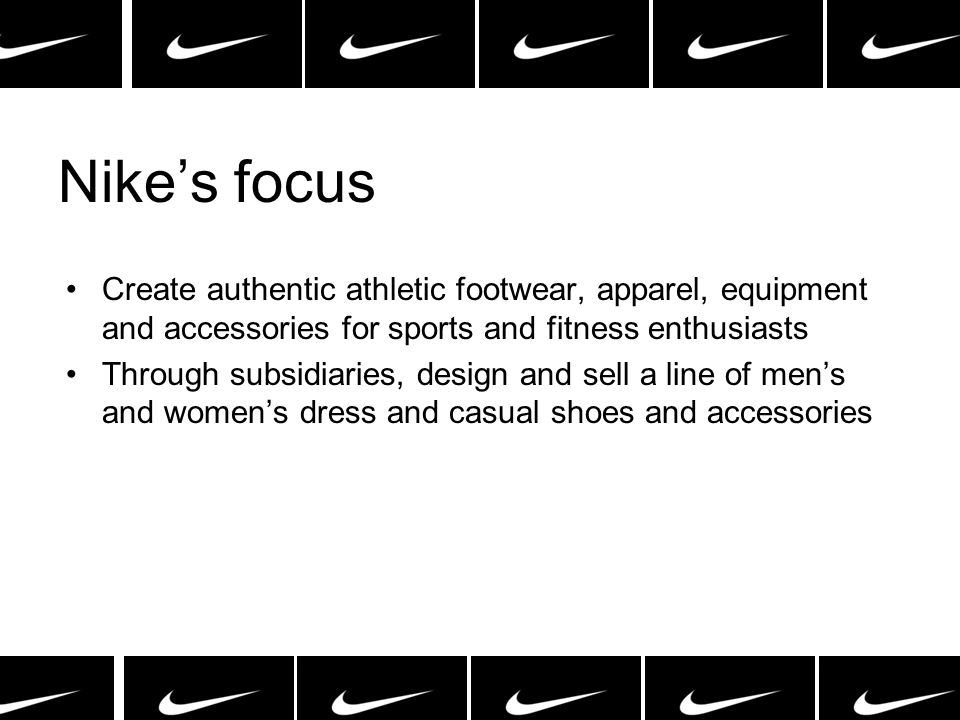 Nike's focus Create authentic athletic footwear, apparel, equipment and accessories for sports and fitness enthusiasts.