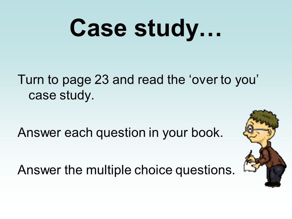Case study… Turn to page 23 and read the 'over to you' case study.