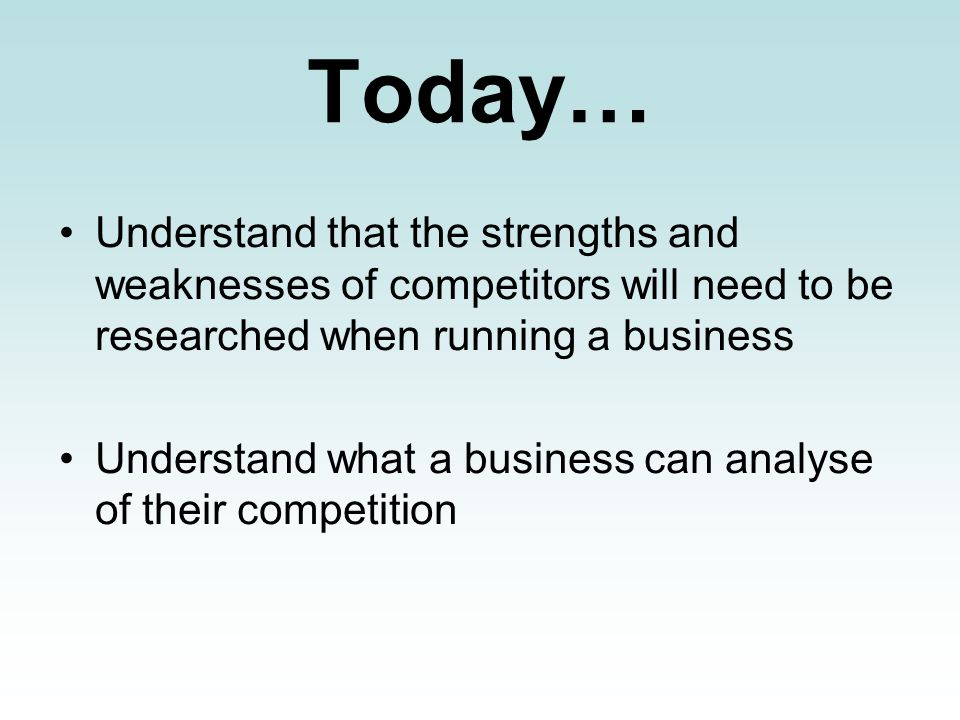 Today… Understand that the strengths and weaknesses of competitors will need to be researched when running a business.