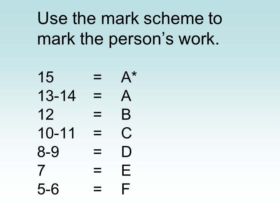 Use the mark scheme to mark the person's work.