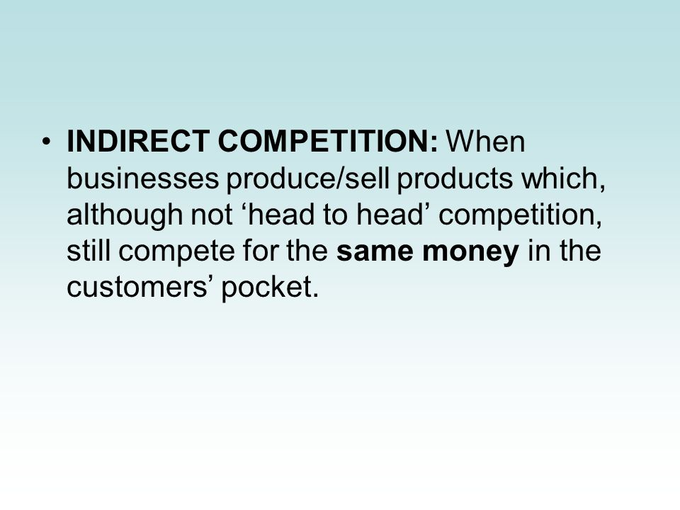 INDIRECT COMPETITION: When businesses produce/sell products which, although not 'head to head' competition, still compete for the same money in the customers' pocket.