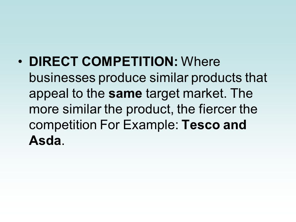 DIRECT COMPETITION: Where businesses produce similar products that appeal to the same target market.