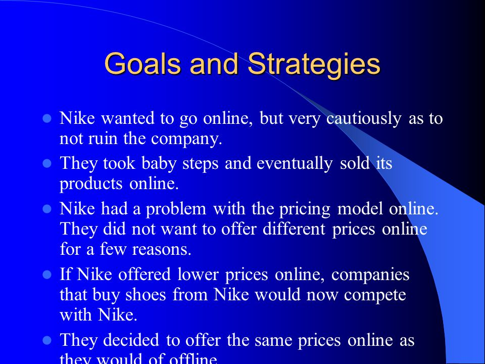 Goals and Strategies Nike wanted to go online, but very cautiously as to not ruin the company.