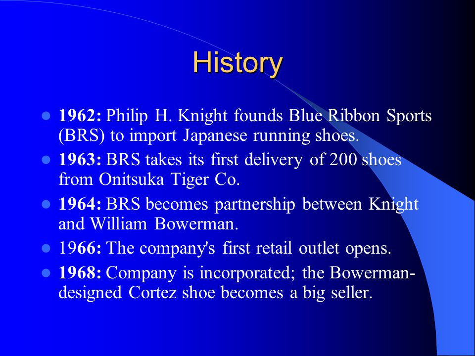 History 1962: Philip H. Knight founds Blue Ribbon Sports (BRS) to import Japanese running shoes.
