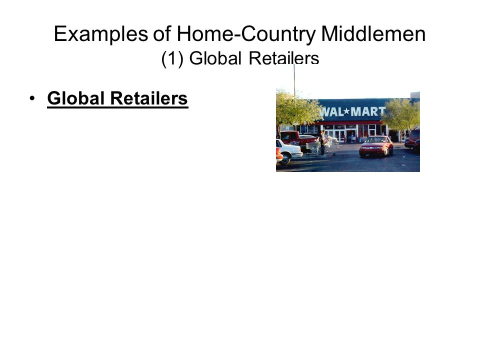 Examples of Home-Country Middlemen (1) Global Retailers