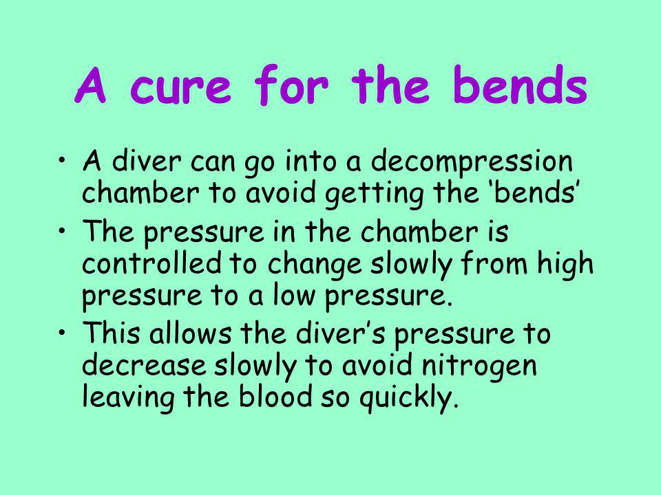 A cure for the bends A diver can go into a decompression chamber to avoid getting the 'bends'