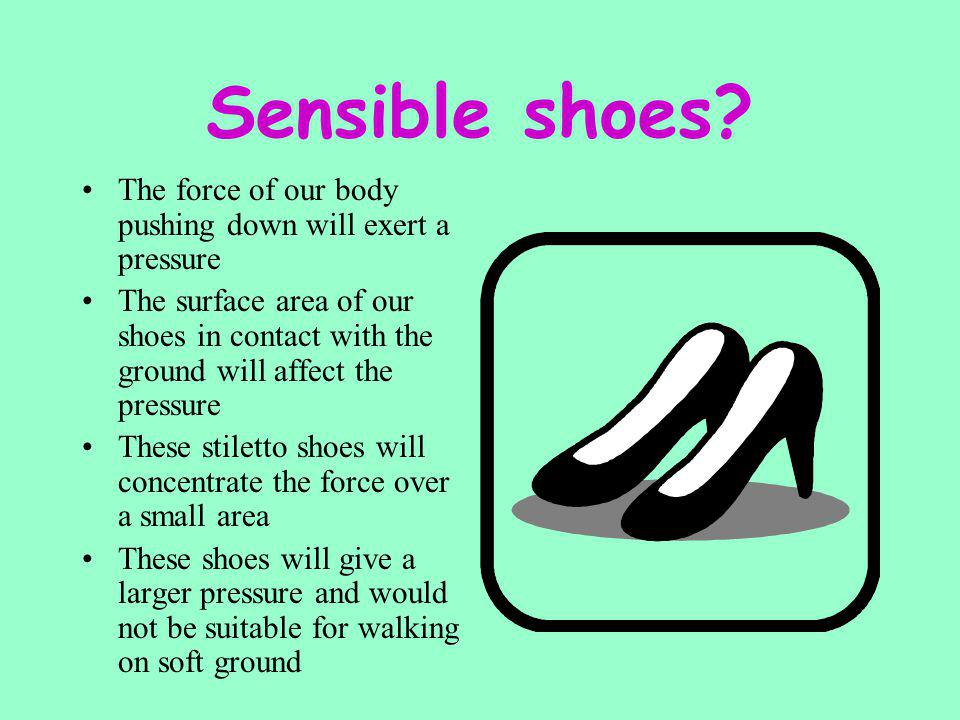 Sensible shoes The force of our body pushing down will exert a pressure.