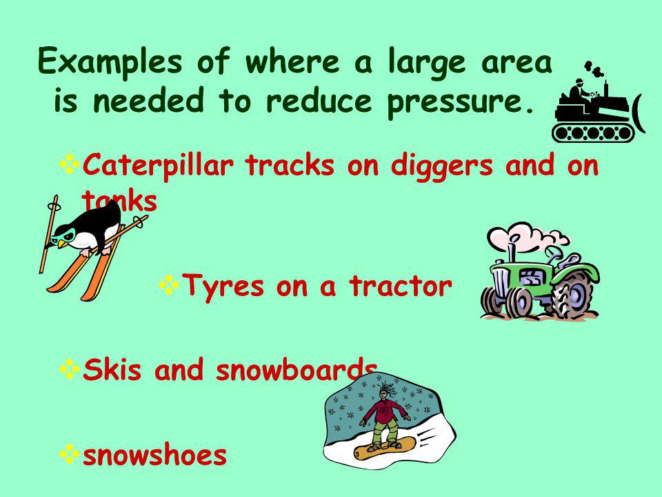 Examples of where a large area is needed to reduce pressure.