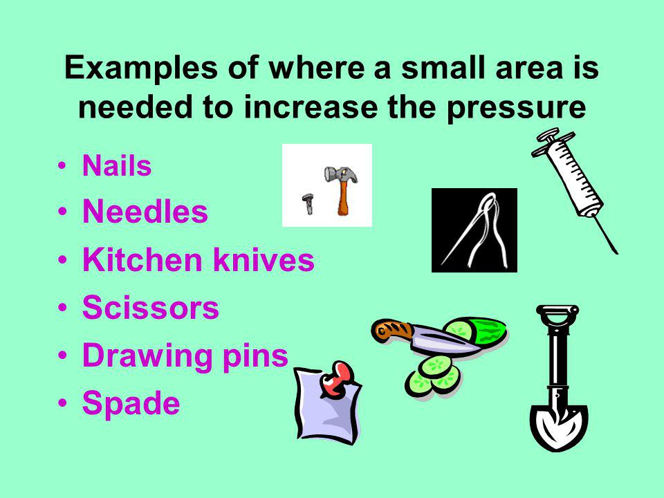Examples of where a small area is needed to increase the pressure
