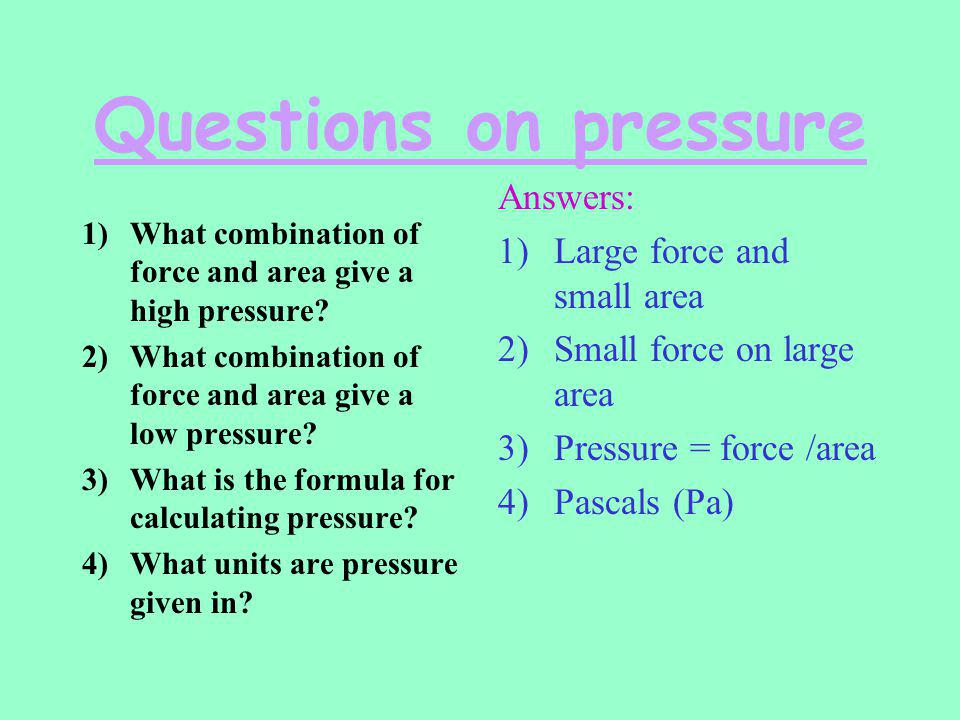 Questions on pressure Answers: Large force and small area