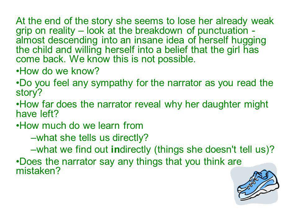 At the end of the story she seems to lose her already weak grip on reality – look at the breakdown of punctuation - almost descending into an insane idea of herself hugging the child and willing herself into a belief that the girl has come back. We know this is not possible.