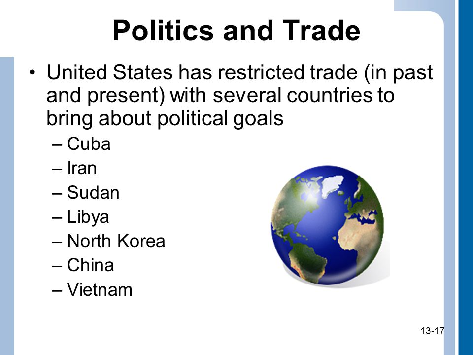 Politics and Trade United States has restricted trade (in past and present) with several countries to bring about political goals.
