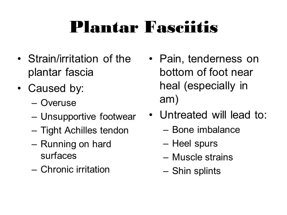 Plantar Fasciitis Strain/irritation of the plantar fascia Caused by: