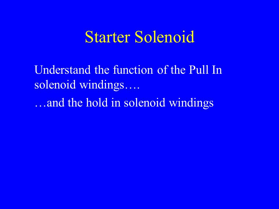 Starter Solenoid Understand the function of the Pull In solenoid windings….
