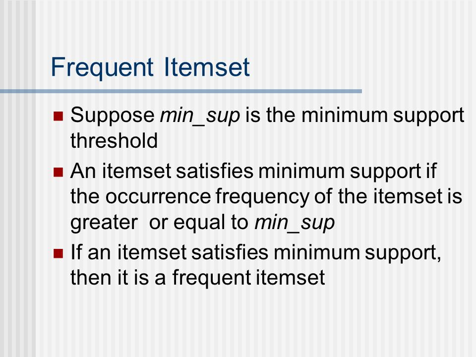 Frequent Itemset Suppose min_sup is the minimum support threshold