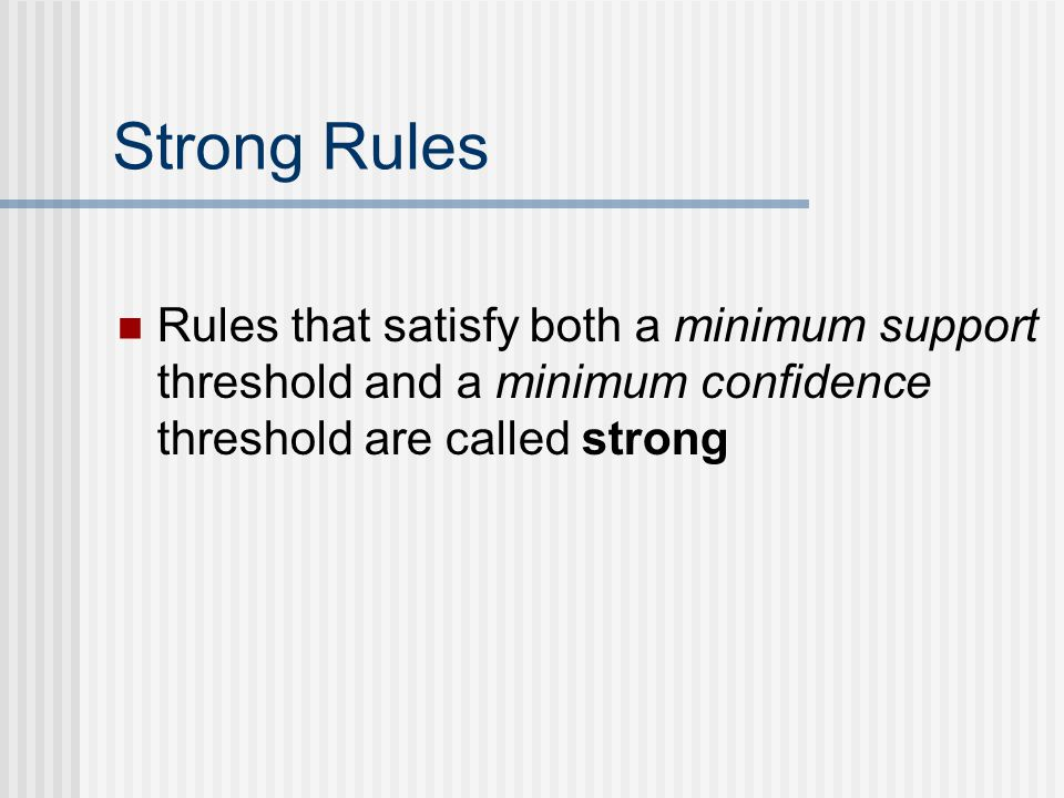 Strong Rules Rules that satisfy both a minimum support threshold and a minimum confidence threshold are called strong.