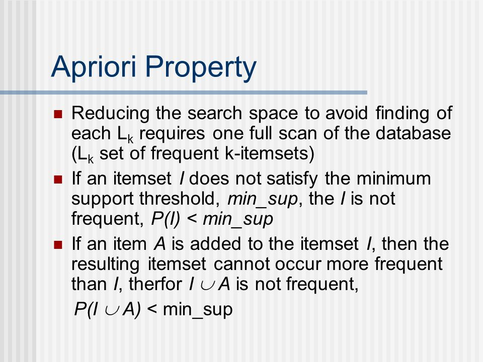 Apriori Property Reducing the search space to avoid finding of each Lk requires one full scan of the database (Lk set of frequent k-itemsets)