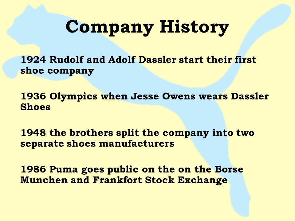 Company History 1924 Rudolf and Adolf Dassler start their first shoe company. 1936 Olympics when Jesse Owens wears Dassler Shoes.