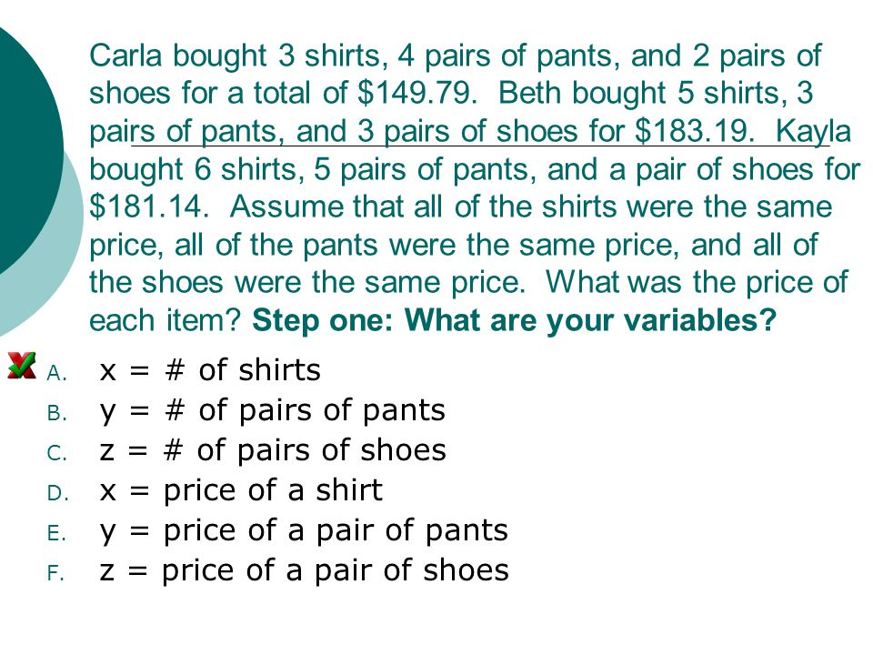 Carla bought 3 shirts, 4 pairs of pants, and 2 pairs of shoes for a total of $149.79. Beth bought 5 shirts, 3 pairs of pants, and 3 pairs of shoes for $183.19. Kayla bought 6 shirts, 5 pairs of pants, and a pair of shoes for $181.14. Assume that all of the shirts were the same price, all of the pants were the same price, and all of the shoes were the same price. What was the price of each item Step one: What are your variables