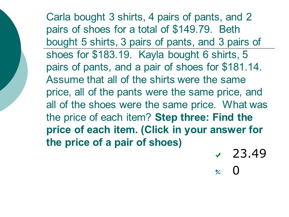 Carla bought 3 shirts, 4 pairs of pants, and 2 pairs of shoes for a total of $149.79. Beth bought 5 shirts, 3 pairs of pants, and 3 pairs of shoes for $183.19. Kayla bought 6 shirts, 5 pairs of pants, and a pair of shoes for $181.14. Assume that all of the shirts were the same price, all of the pants were the same price, and all of the shoes were the same price. What was the price of each item Step three: Find the price of each item. (Click in your answer for the price of a pair of shoes)