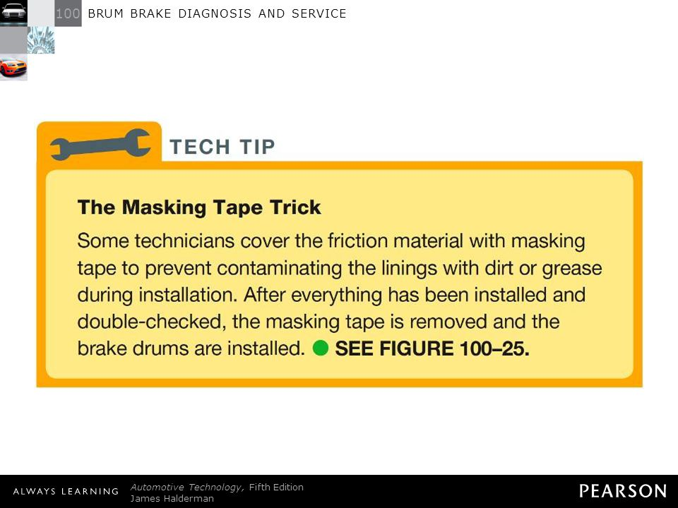 TECH TIP: The Masking Tape Trick Some technicians cover the friction material with masking tape to prevent contaminating the linings with dirt or grease during installation. After everything has been installed and double-checked, the masking tape is removed and the brake drums are installed. - SEE FIGURE 100–25 .