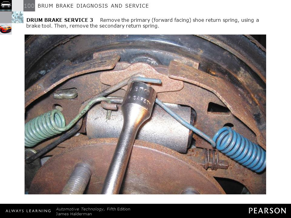 DRUM BRAKE SERVICE 3 Remove the primary (forward facing) shoe return spring, using a brake tool. Then, remove the secondary return spring.