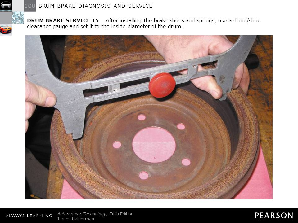 DRUM BRAKE SERVICE 15 After installing the brake shoes and springs, use a drum/shoe clearance gauge and set it to the inside diameter of the drum.