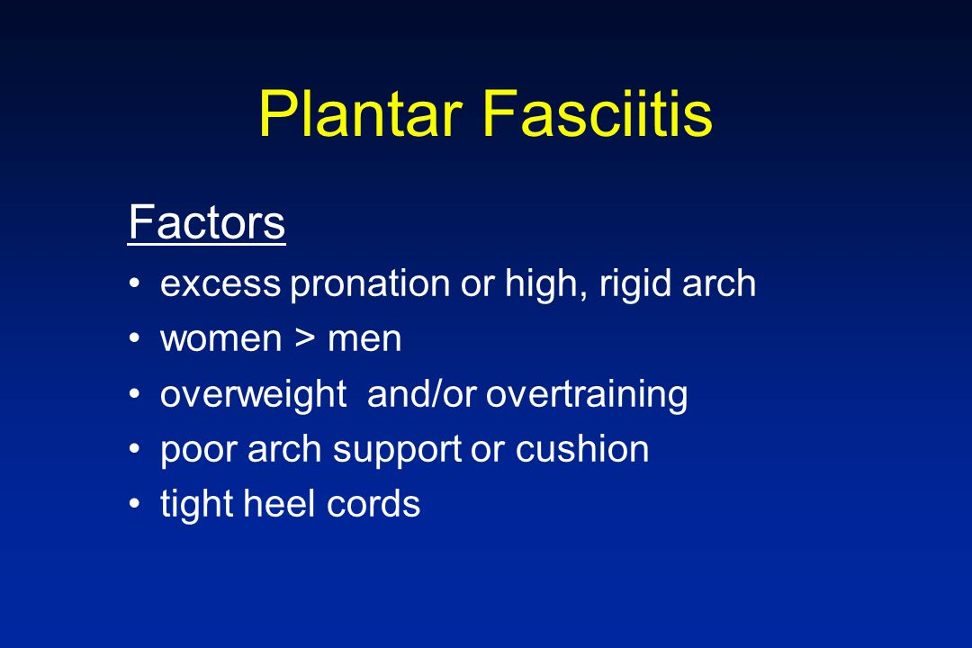 Plantar Fasciitis Factors excess pronation or high, rigid arch