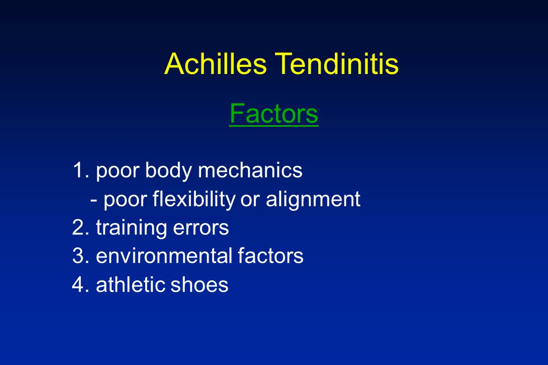 Achilles Tendinitis Factors 1. poor body mechanics