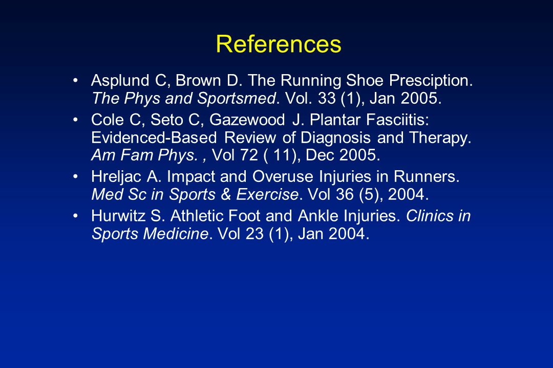 References Asplund C, Brown D. The Running Shoe Presciption. The Phys and Sportsmed. Vol. 33 (1), Jan 2005.