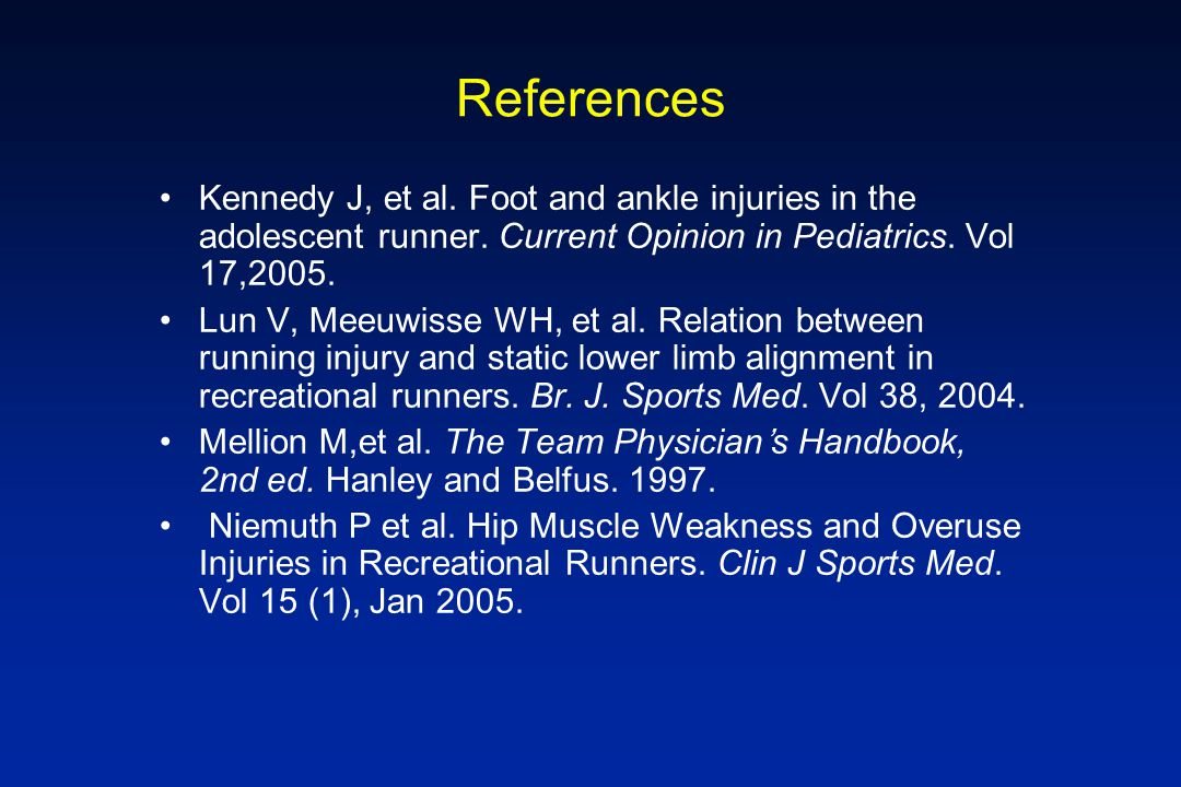 References Kennedy J, et al. Foot and ankle injuries in the adolescent runner. Current Opinion in Pediatrics. Vol 17,2005.