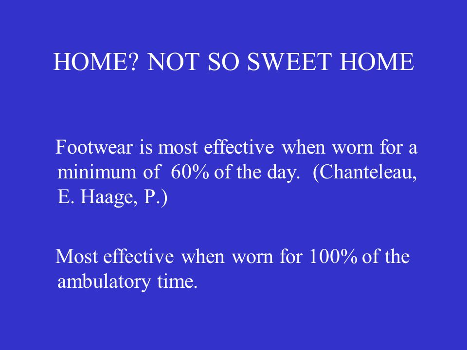 HOME NOT SO SWEET HOME Footwear is most effective when worn for a minimum of 60% of the day. (Chanteleau, E. Haage, P.)