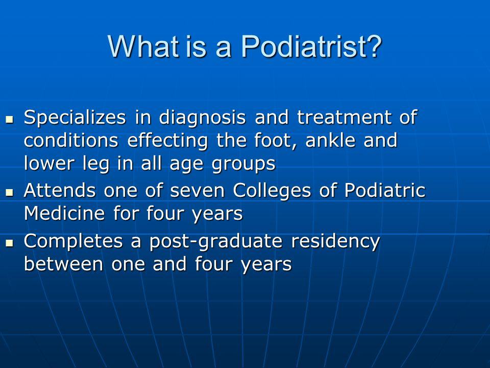 What is a Podiatrist Specializes in diagnosis and treatment of conditions effecting the foot, ankle and lower leg in all age groups.