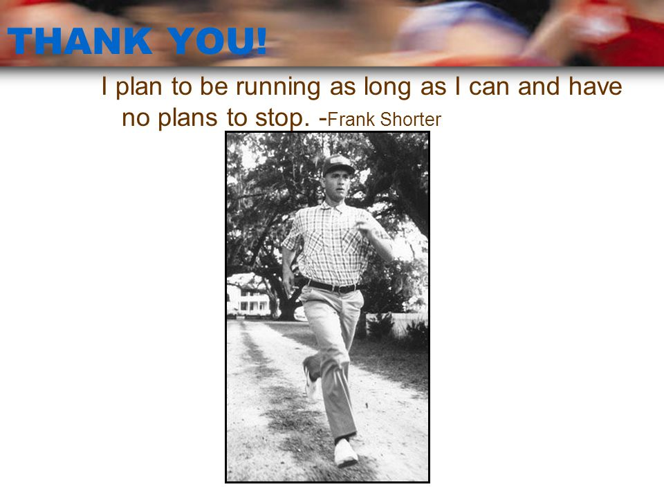 THANK YOU! I plan to be running as long as I can and have no plans to stop. -Frank Shorter