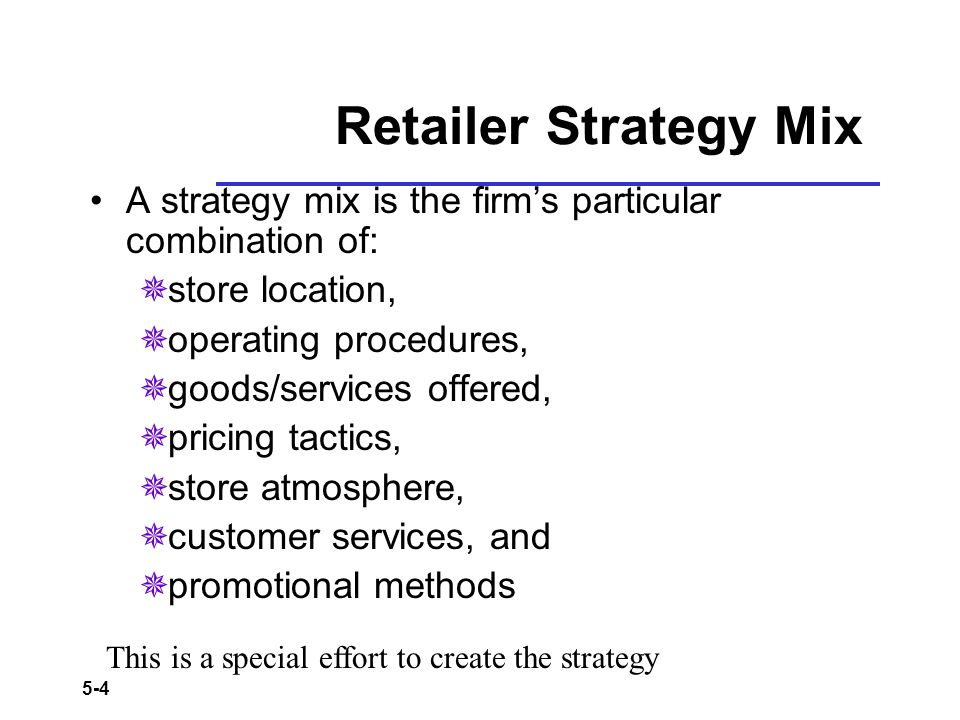 Retailer Strategy Mix A strategy mix is the firm's particular combination of: store location, operating procedures,