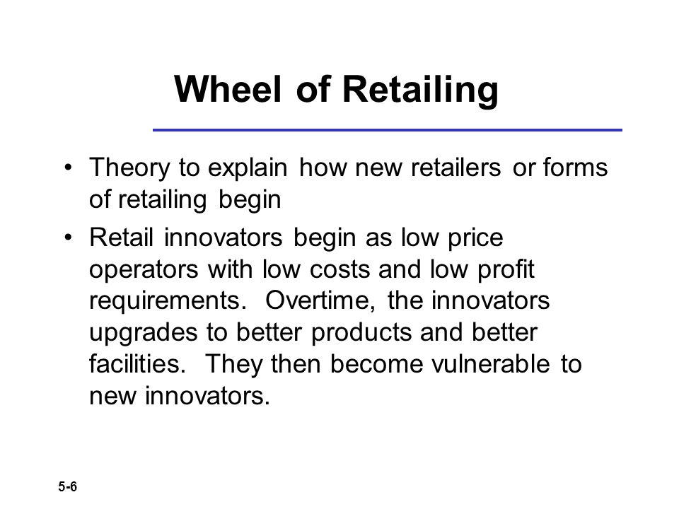 Wheel of Retailing Theory to explain how new retailers or forms of retailing begin.