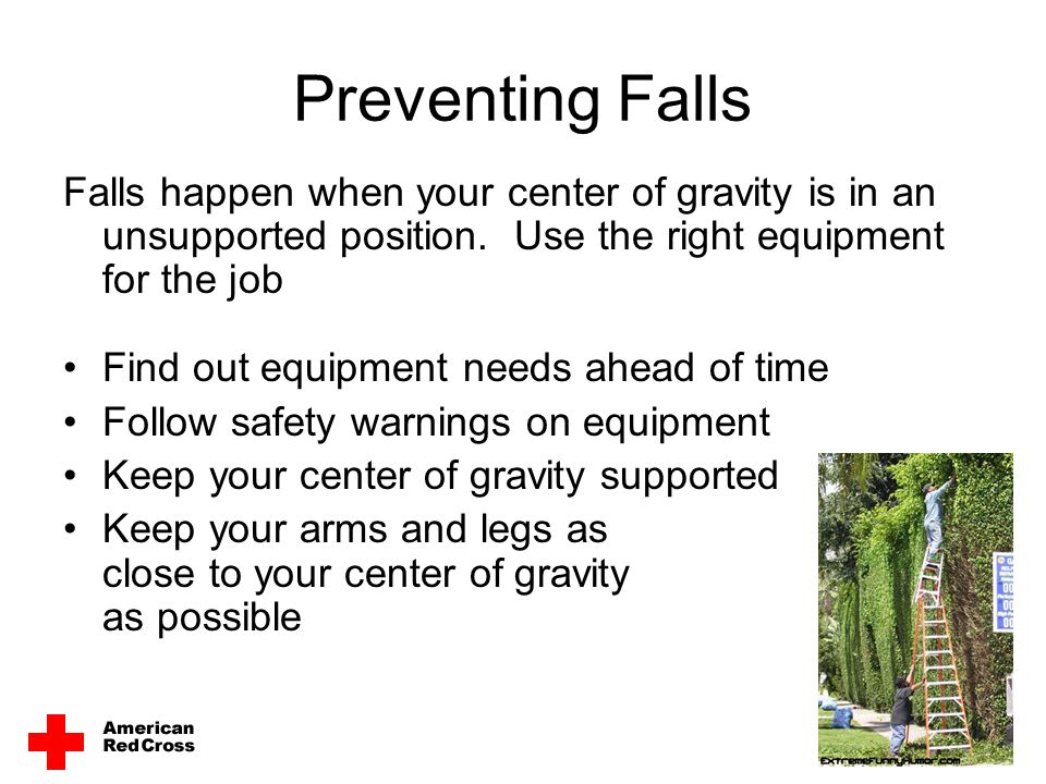 Preventing Falls Falls happen when your center of gravity is in an unsupported position. Use the right equipment for the job.