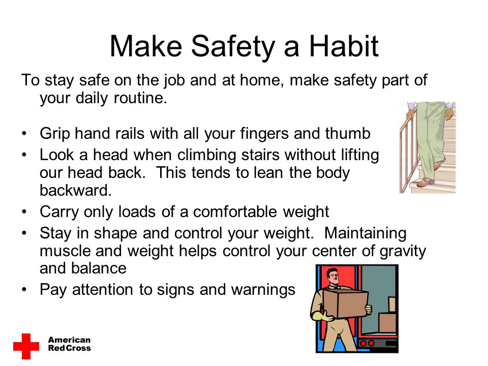 Make Safety a Habit To stay safe on the job and at home, make safety part of your daily routine. Grip hand rails with all your fingers and thumb.