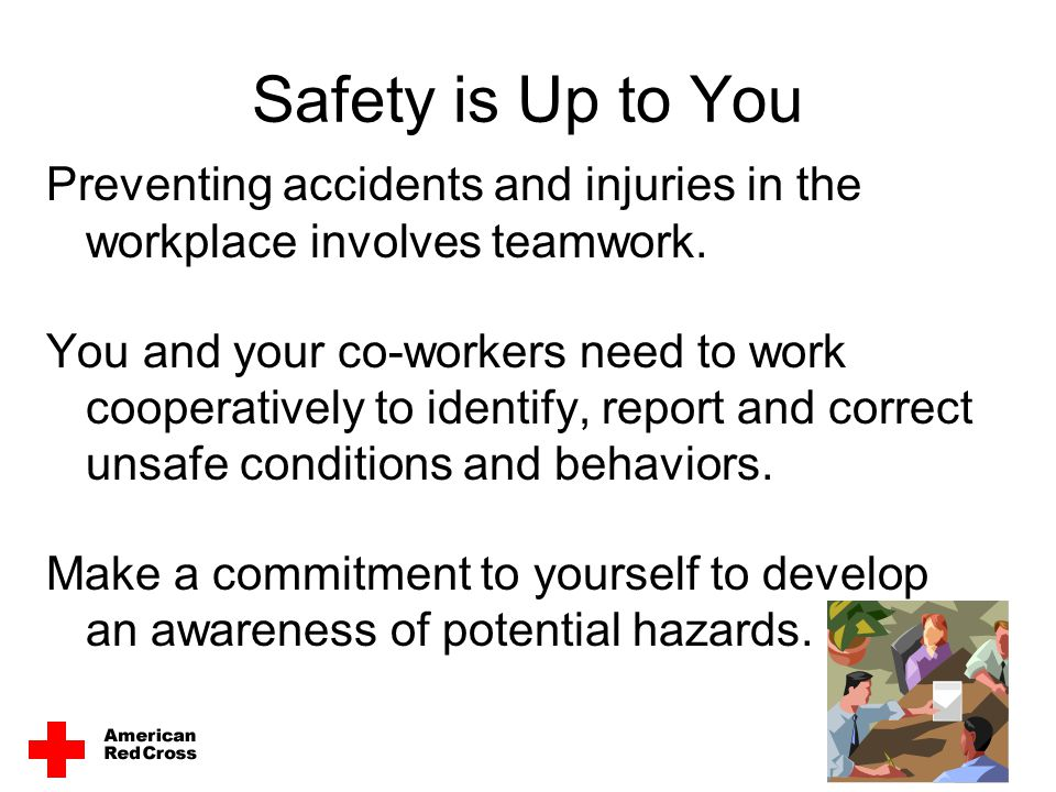 Safety is Up to You Preventing accidents and injuries in the workplace involves teamwork.