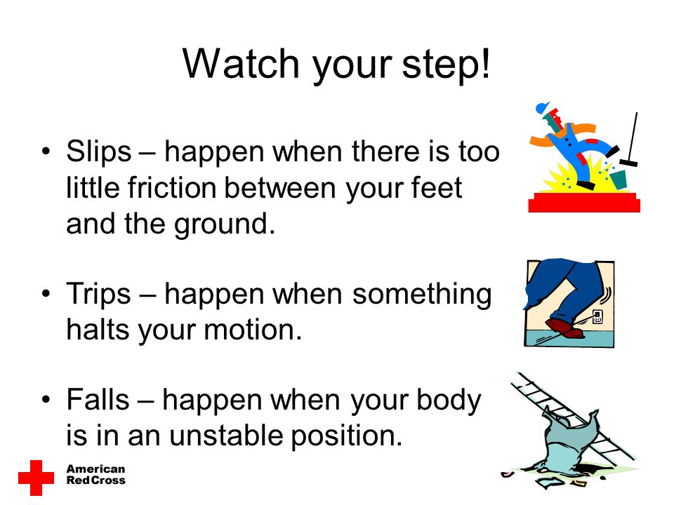 Watch your step! Slips – happen when there is too little friction between your feet and the ground.