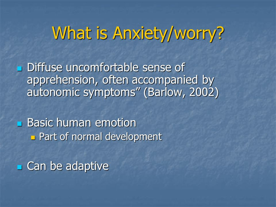 What is Anxiety/worry Diffuse uncomfortable sense of apprehension, often accompanied by autonomic symptoms (Barlow, 2002)