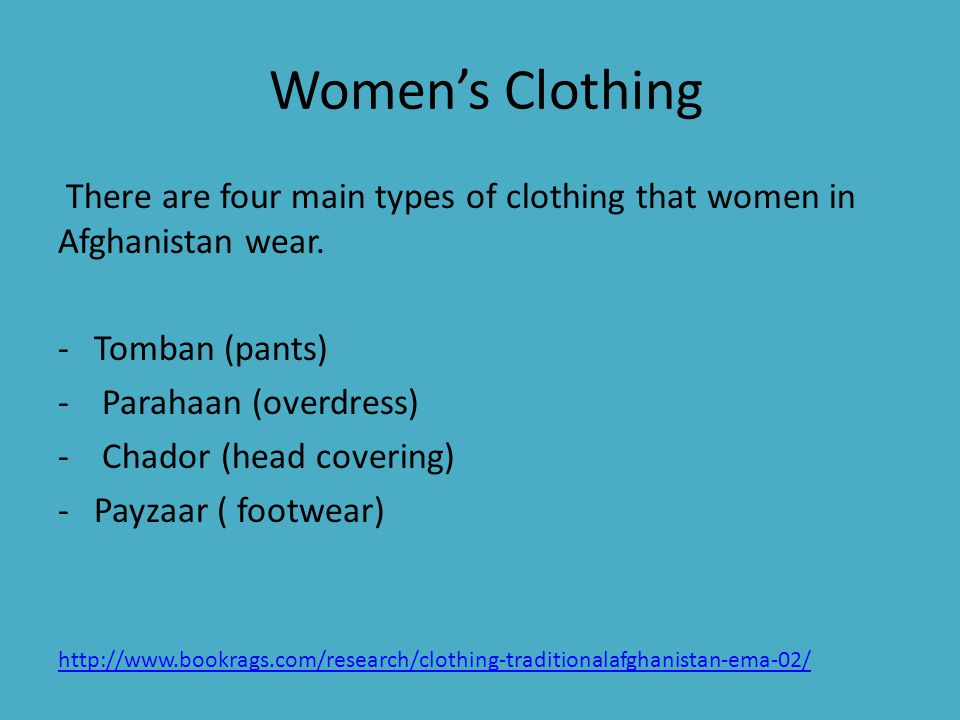 Women's Clothing There are four main types of clothing that women in Afghanistan wear. Tomban (pants)