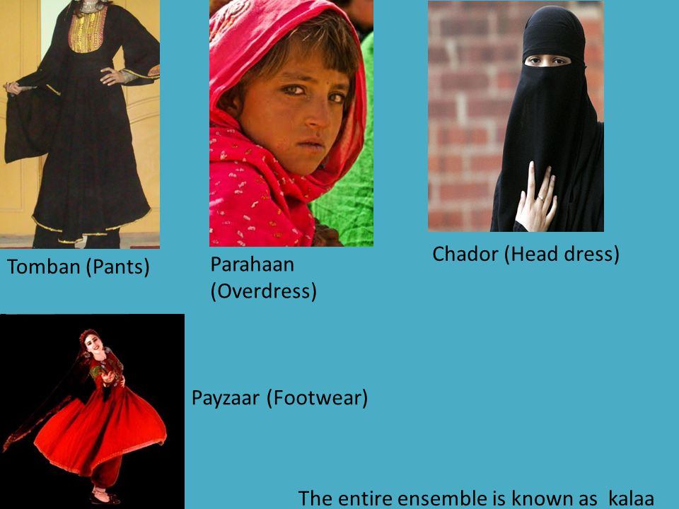 Chador (Head dress) Tomban (Pants) Parahaan (Overdress) Payzaar (Footwear) The entire ensemble is known as kalaa.