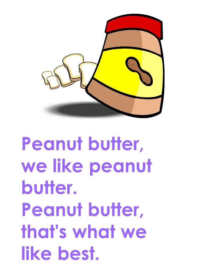 Peanut butter, we like peanut butter. Peanut butter, that s what we like best.