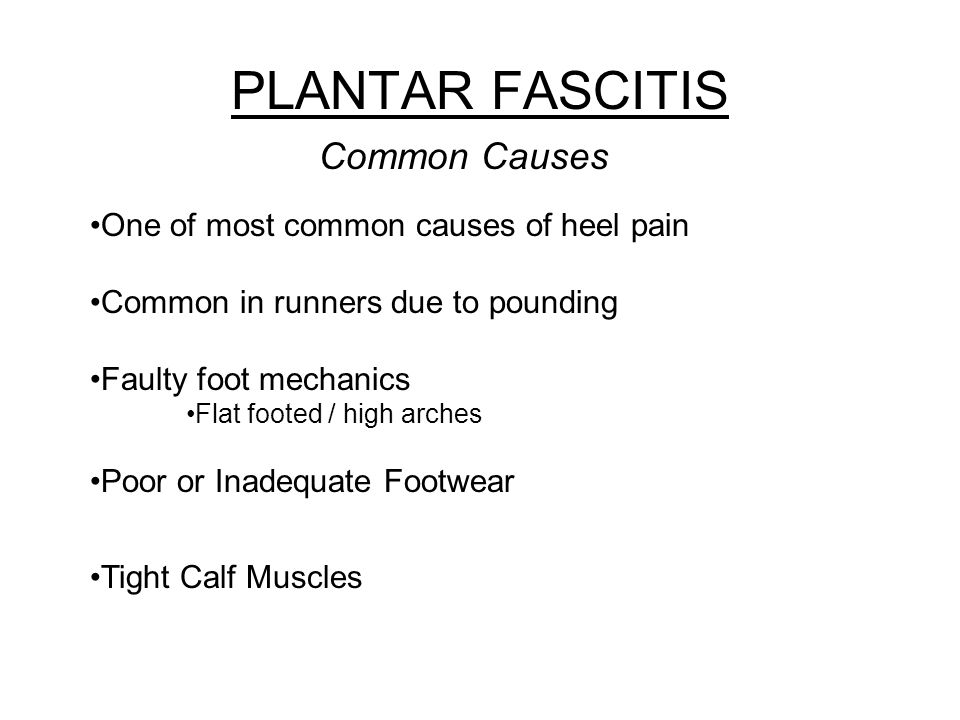 PLANTAR FASCITIS Common Causes One of most common causes of heel pain