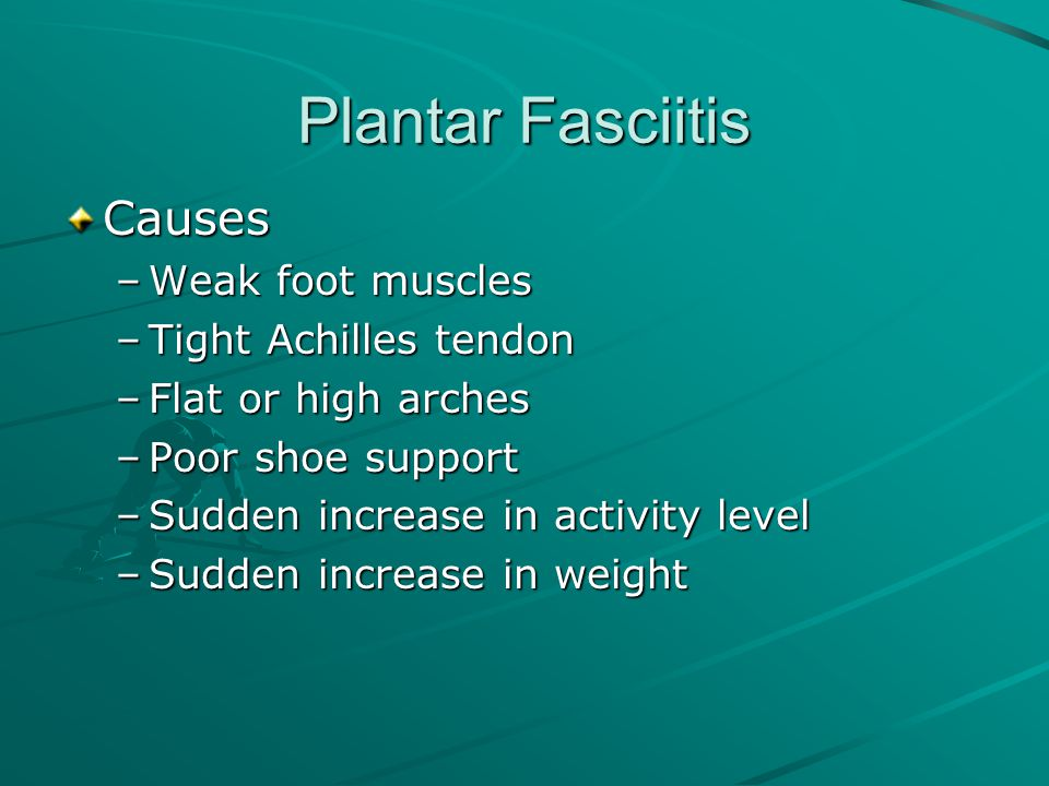 Plantar Fasciitis Causes Weak foot muscles Tight Achilles tendon