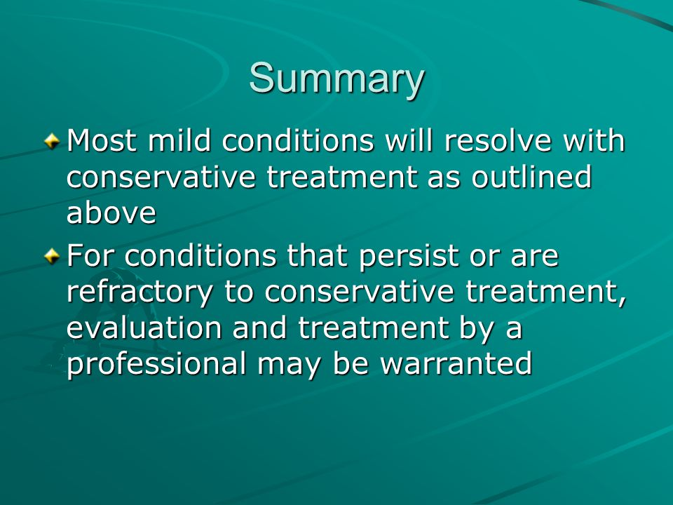 Summary Most mild conditions will resolve with conservative treatment as outlined above.