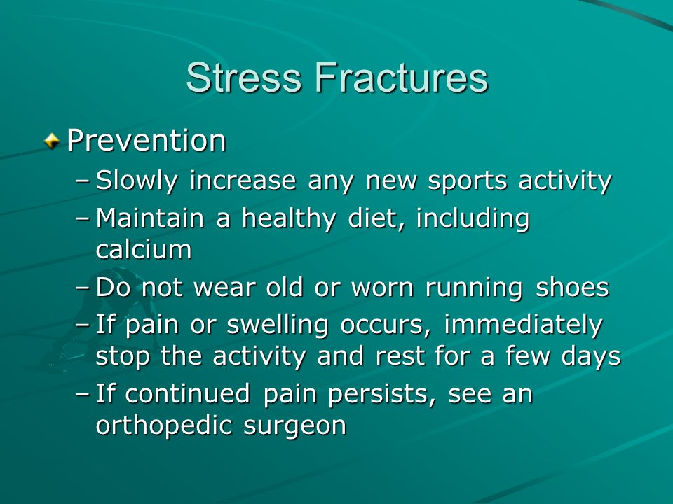 Stress Fractures Prevention Slowly increase any new sports activity