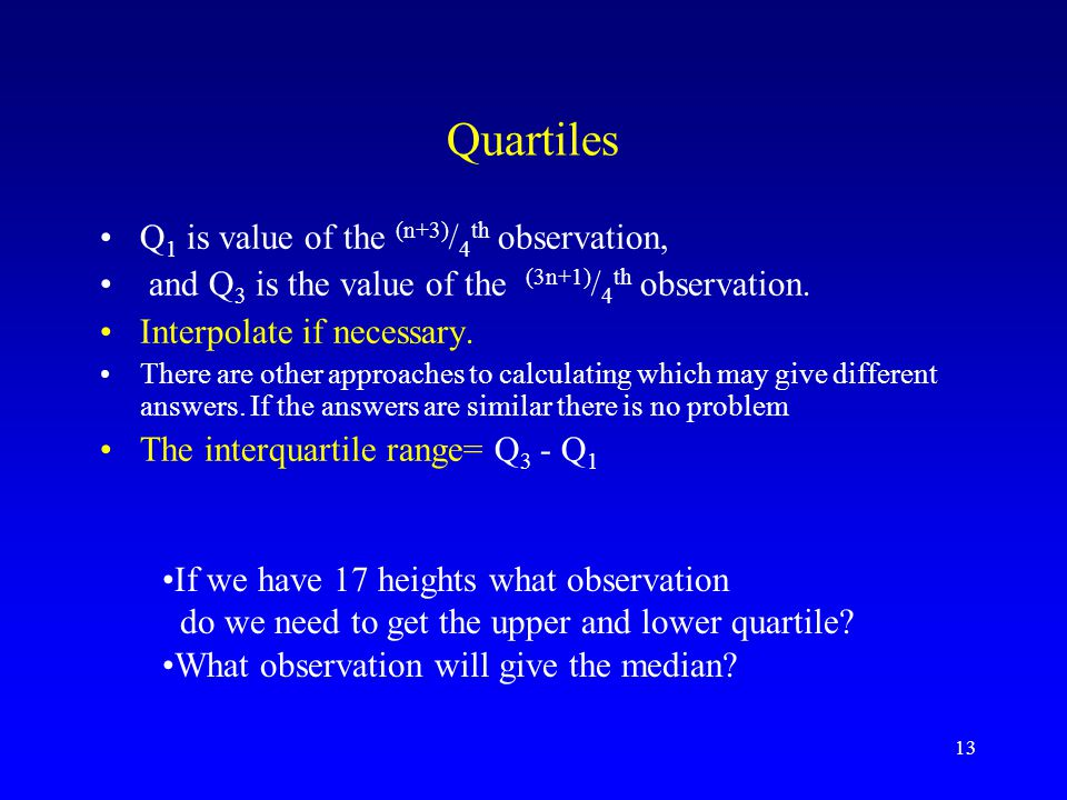 Quartiles Q1 is value of the (n+3)/4th observation,