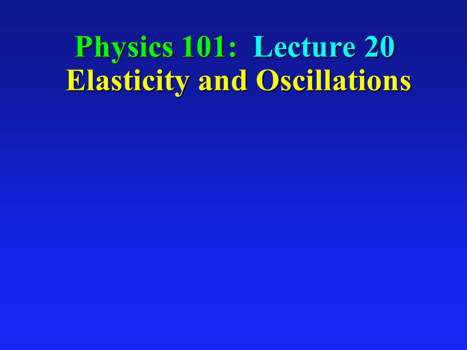 Physics 101: Lecture 20 Elasticity and Oscillations